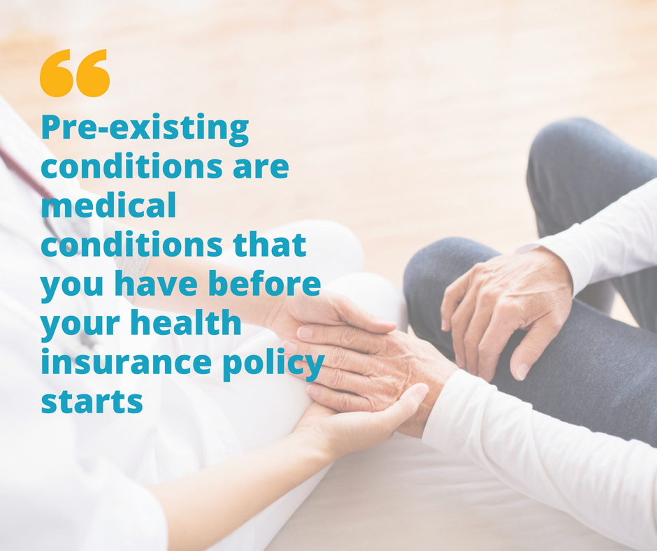 Pre-existing conditions are medical conditions that you have before your health insurance policy starts